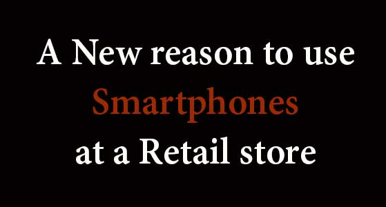 A New reason to use Smartphones at a Retail store