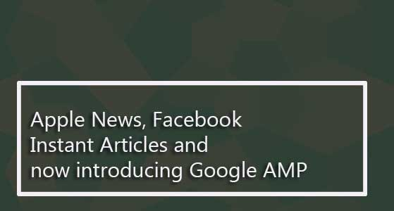 Apple News, Facebook Instant Articles and now introducing Google AMP