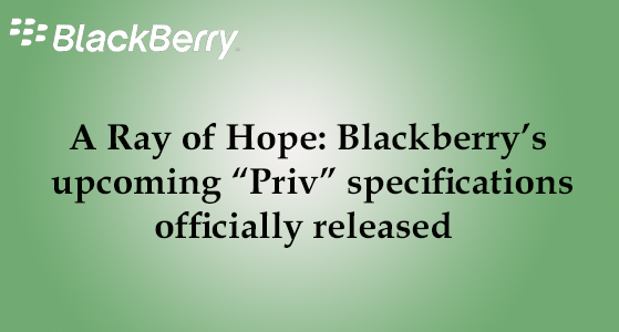 "A Ray of Hope: Blackberry's upcoming ""Priv"" specifications officially released"