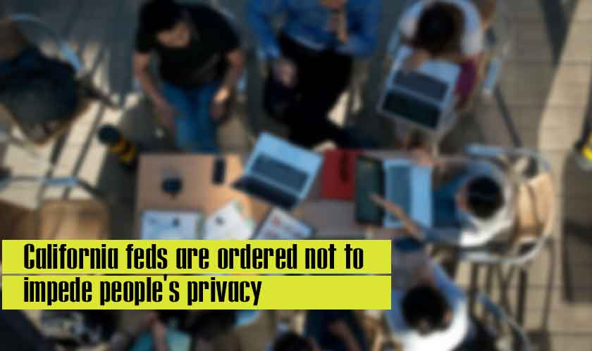 California feds are ordered not to impede people's privacy