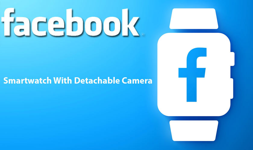 Facebook to launch its smartwatch by 2022 with detachable camera