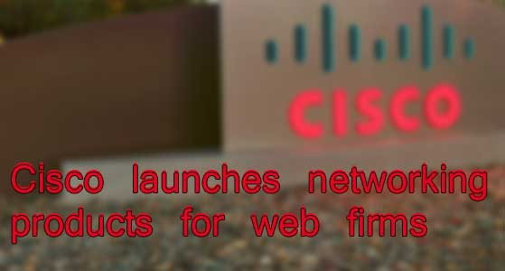 cisco launches networking products for web firms