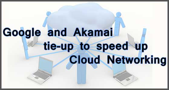 Google and Akamai tie-up to speed up Cloud Networking