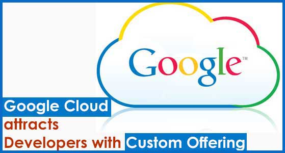 Google Cloud attracts Developers with Custom Offering
