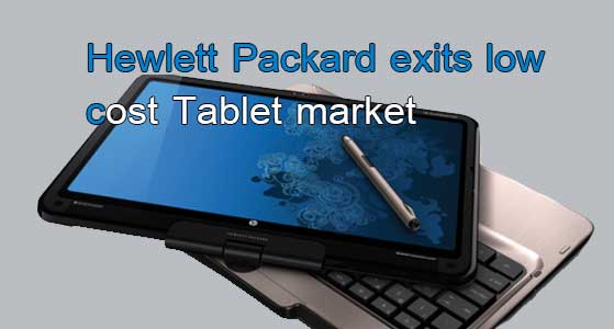 Hewlett Packard exits low cost Tablet market