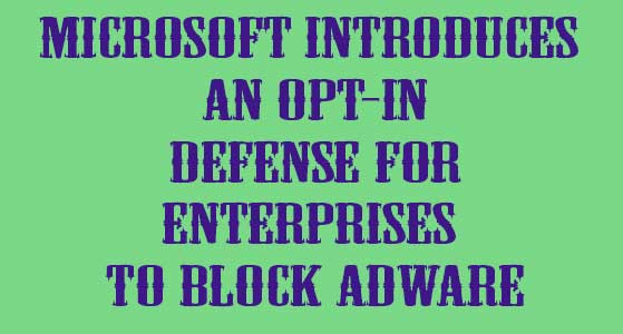 Microsoft introduces an opt-in defense for Enterprises to block Adware