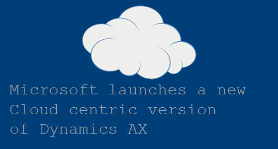 Microsoft launches a new Cloud centric version of Dynamics AX