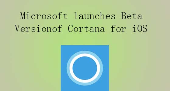 Microsoft launches Beta Version of Cortana for iOS