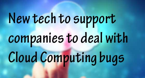 New tech to support companies to deal with Cloud Computing bugs