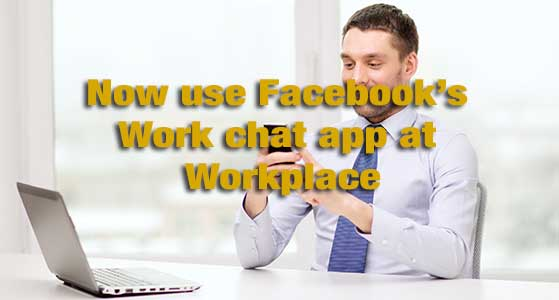now use facebooks work chat app at workplace