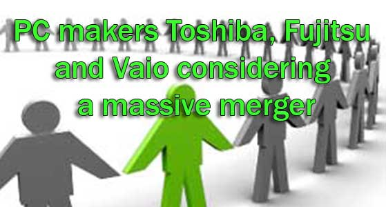PC makers Toshiba, Fujitsu and Vaio considering a massive merger
