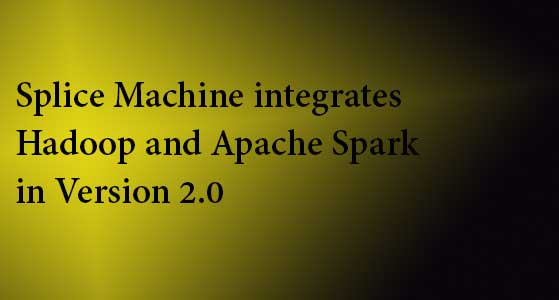 Splice Machine integrates Hadoop and Apache Spark in Version 2.0