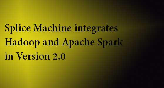 splice machine integrates hadoop and apache spark in version 2