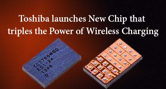 Toshiba launches New Chip that triples the Power of Wireless Charging