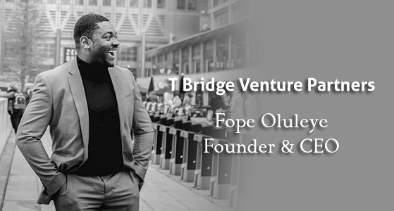Fope Oluleye, Founder and CEO of T Bridge Venture Partners, Speaks Exclusively to CIO Bulletin: 'We Invest into the Businesses of Tomorrow, not Today'